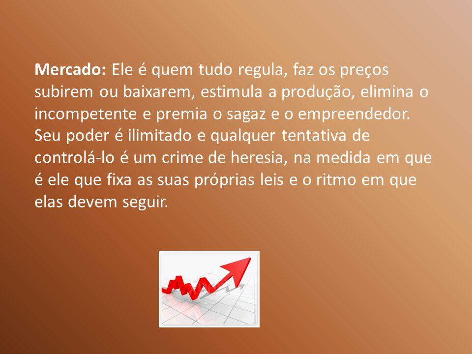 Mercado: Ele é quem tudo regula, faz os preços subirem ou baixarem, estimula a produção, elimina o incompetente e premia o sagaz e o empreendedor.
