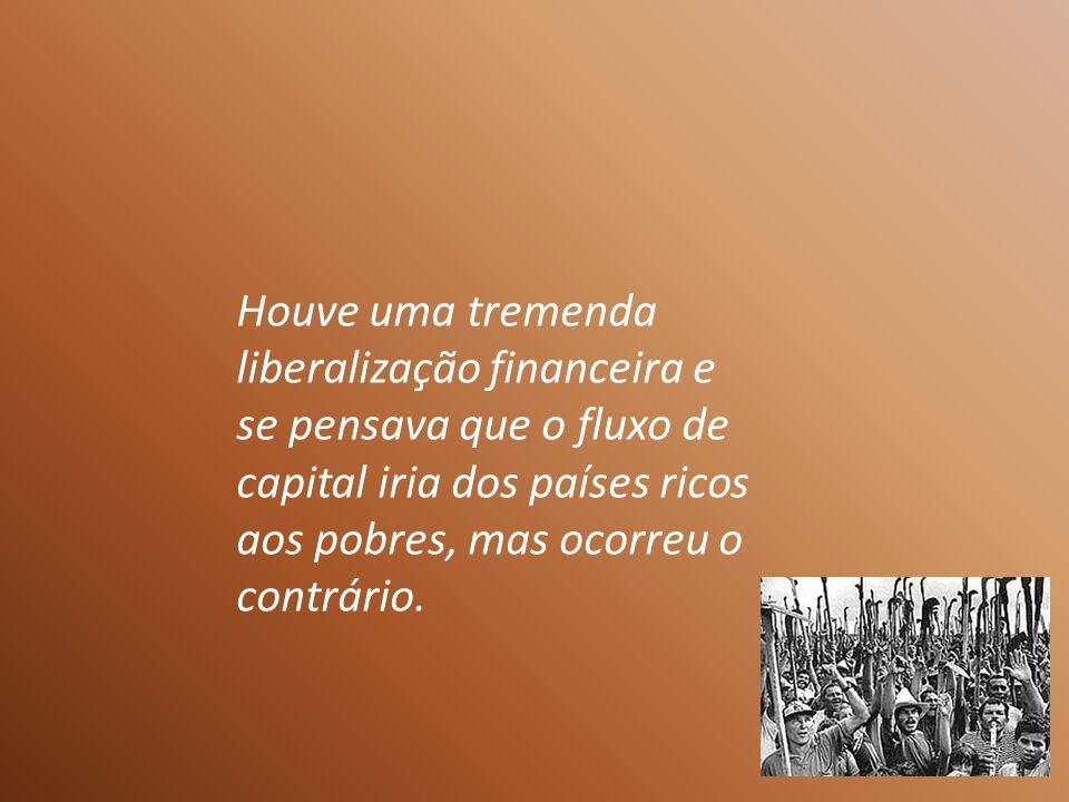 Houve uma tremenda liberalização financeira e se pensava que o fluxo de capital iria dos países ricos aos pobres, mas ocorreu o contrário.