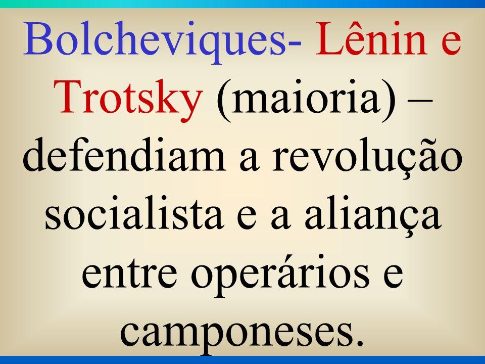 Bolcheviques- Lênin e Trotsky (maioria) – defendiam a revolução socialista e a aliança entre operários e camponeses.