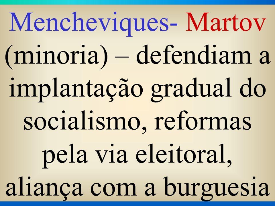 Mencheviques- Martov (minoria) – defendiam a implantação gradual do socialismo, reformas pela via eleitoral, aliança com a burguesia