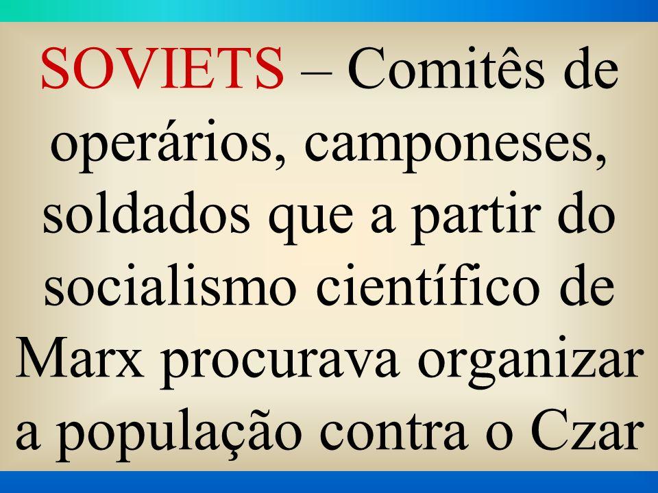 SOVIETS – Comitês de operários, camponeses, soldados que a partir do socialismo científico de Marx procurava organizar a população contra o Czar