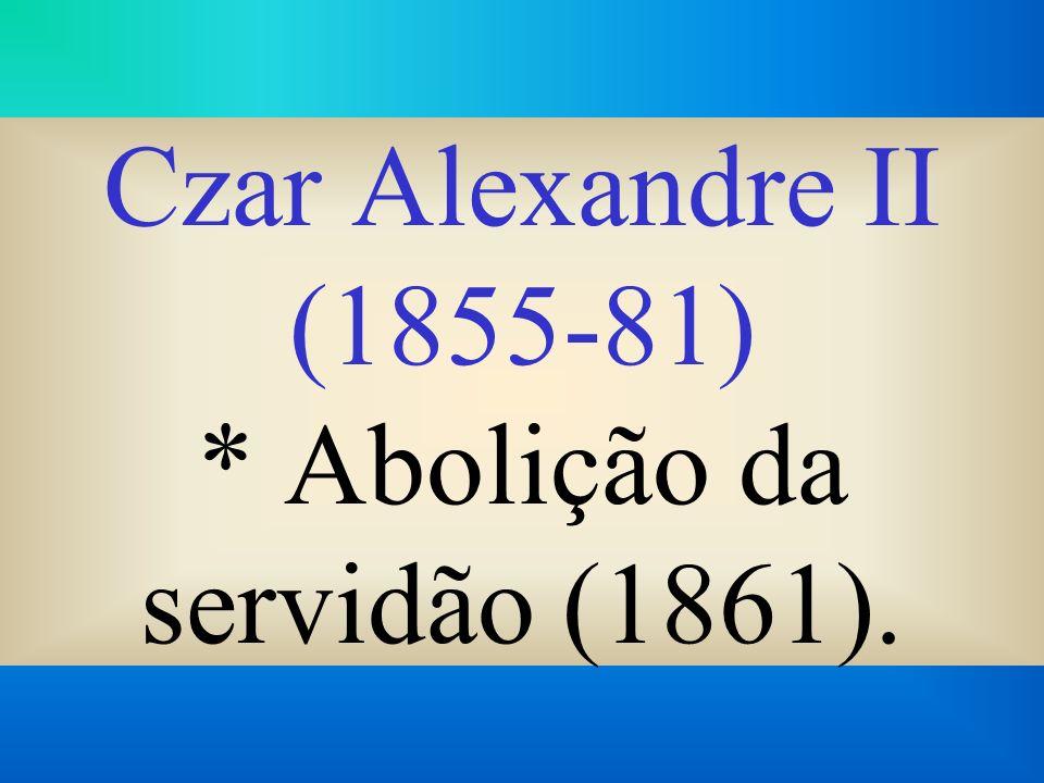 Czar Alexandre II (1855-81) * Abolição da servidão (1861).