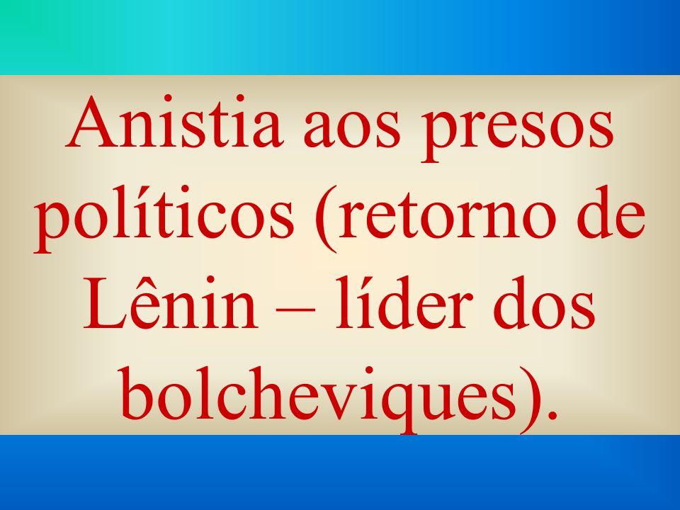 Anistia aos presos políticos (retorno de Lênin – líder dos bolcheviques).