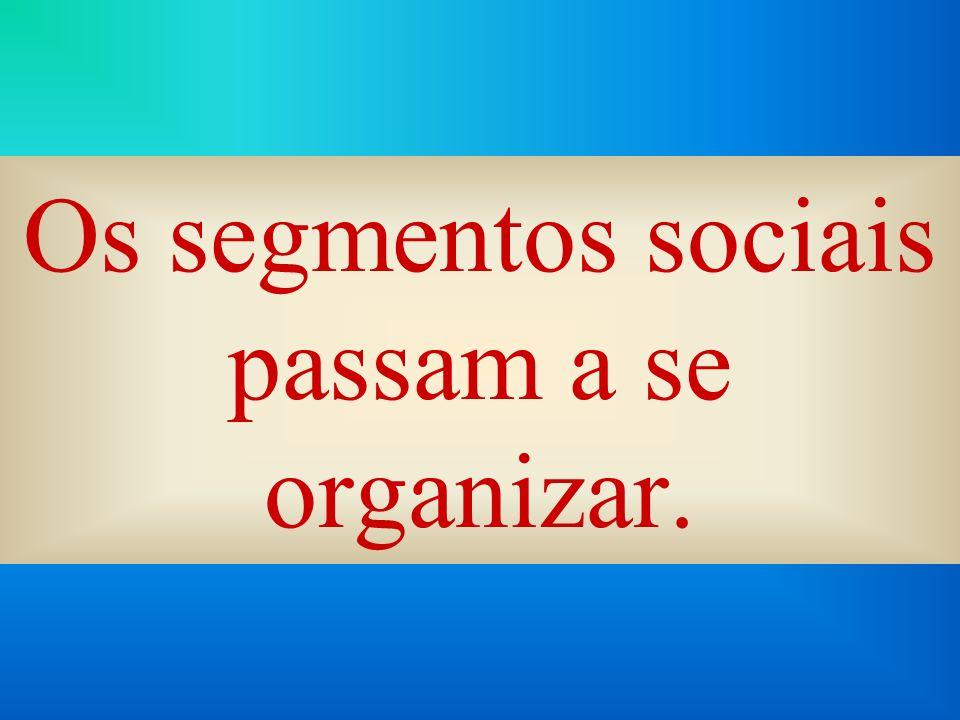 Os segmentos sociais passam a se organizar.