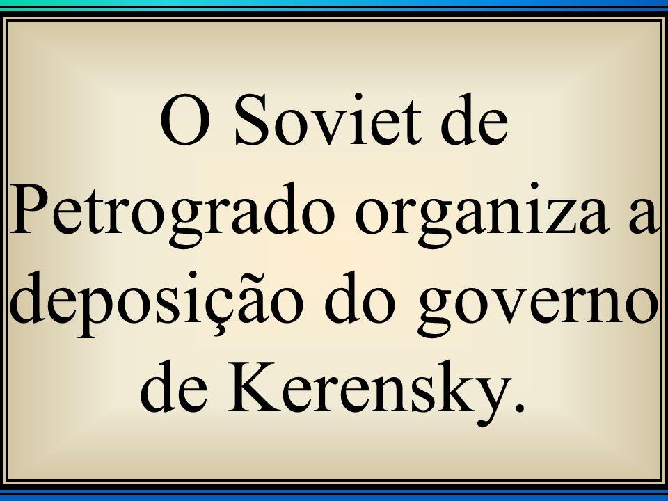 O Soviet de Petrogrado organiza a deposição do governo de Kerensky.