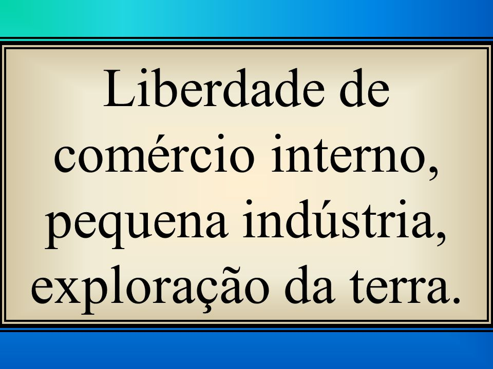 Liberdade de comércio interno, pequena indústria, exploração da terra.