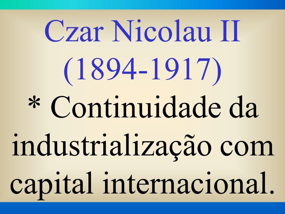 Czar Nicolau II (1894-1917) * Continuidade da industrialização com capital internacional.