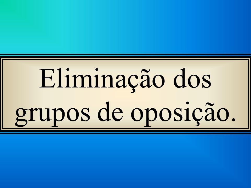 Eliminação dos grupos de oposição.
