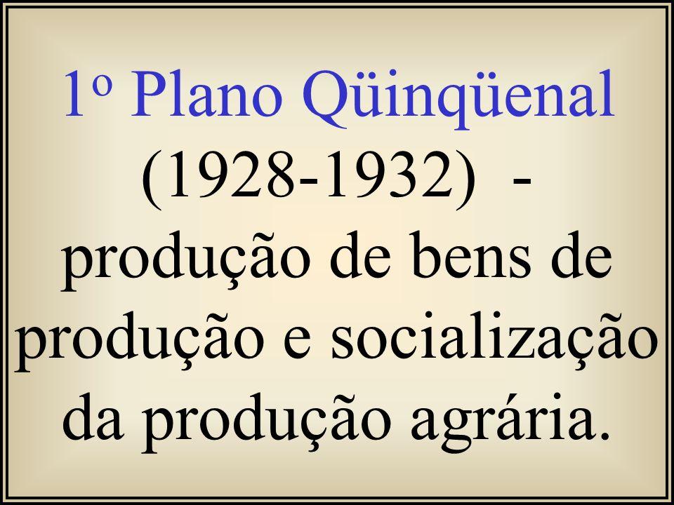 1o Plano Qüinqüenal (1928-1932) - produção de bens de produção e socialização da produção agrária.