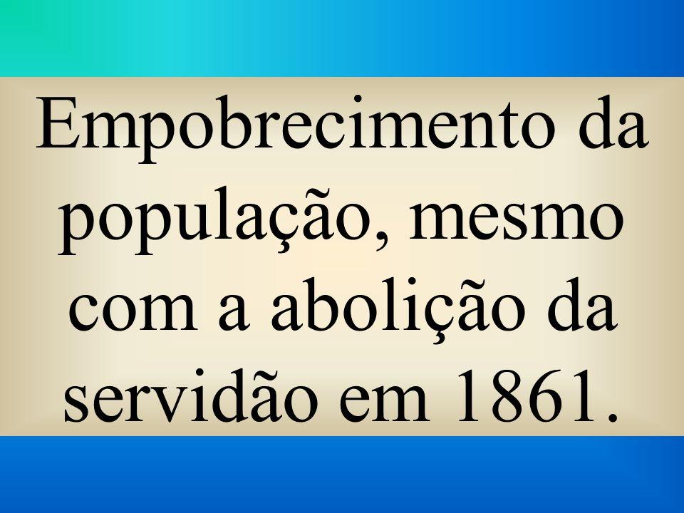 Empobrecimento da população, mesmo com a abolição da servidão em 1861.