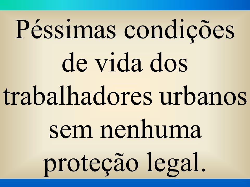 Péssimas condições de vida dos trabalhadores urbanos sem nenhuma proteção legal.