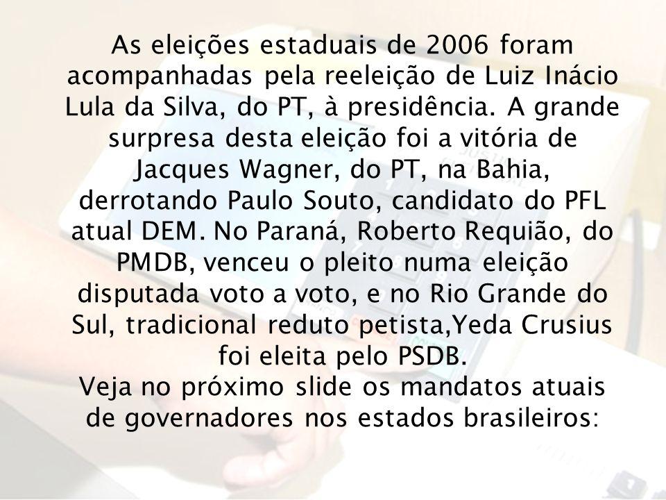 As eleições estaduais de 2006 foram acompanhadas pela reeleição de Luiz Inácio Lula da Silva, do PT, à presidência. A grande surpresa desta eleição foi a vitória de Jacques Wagner, do PT, na Bahia, derrotando Paulo Souto, candidato do PFL atual DEM. No Paraná, Roberto Requião, do PMDB, venceu o pleito numa eleição disputada voto a voto, e no Rio Grande do Sul, tradicional reduto petista,Yeda Crusius foi eleita pelo PSDB.