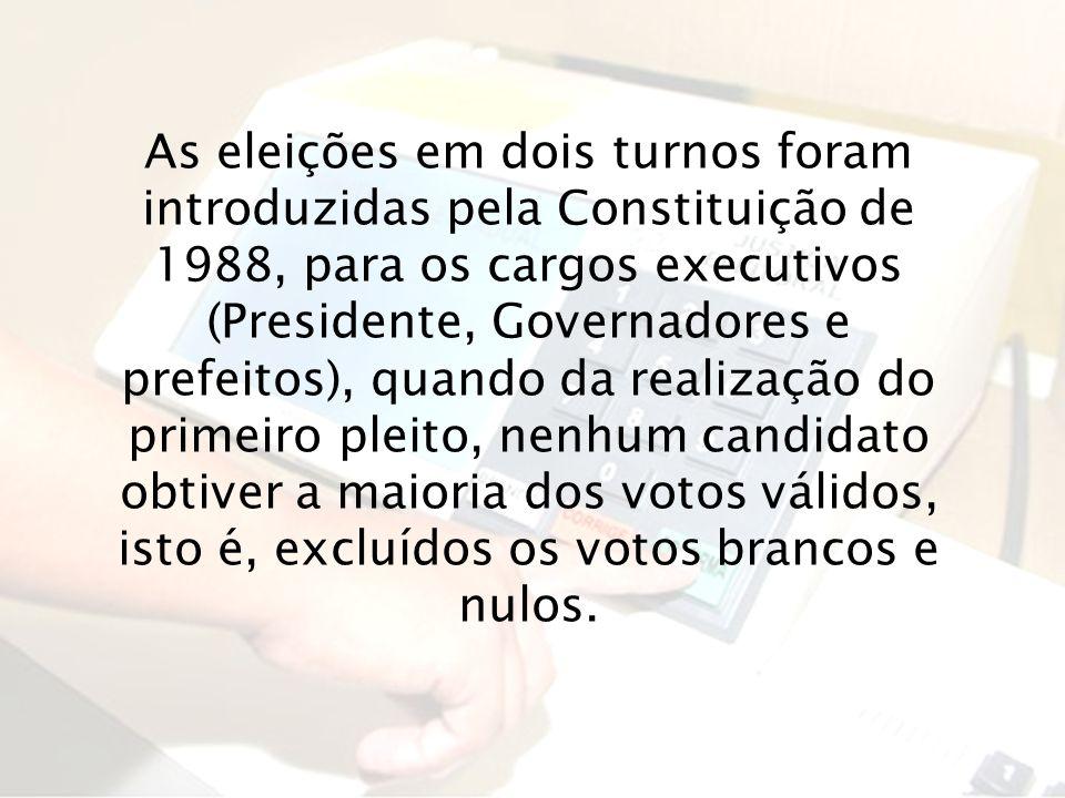 As eleições em dois turnos foram introduzidas pela Constituição de 1988, para os cargos executivos (Presidente, Governadores e prefeitos), quando da realização do primeiro pleito, nenhum candidato obtiver a maioria dos votos válidos, isto é, excluídos os votos brancos e nulos.