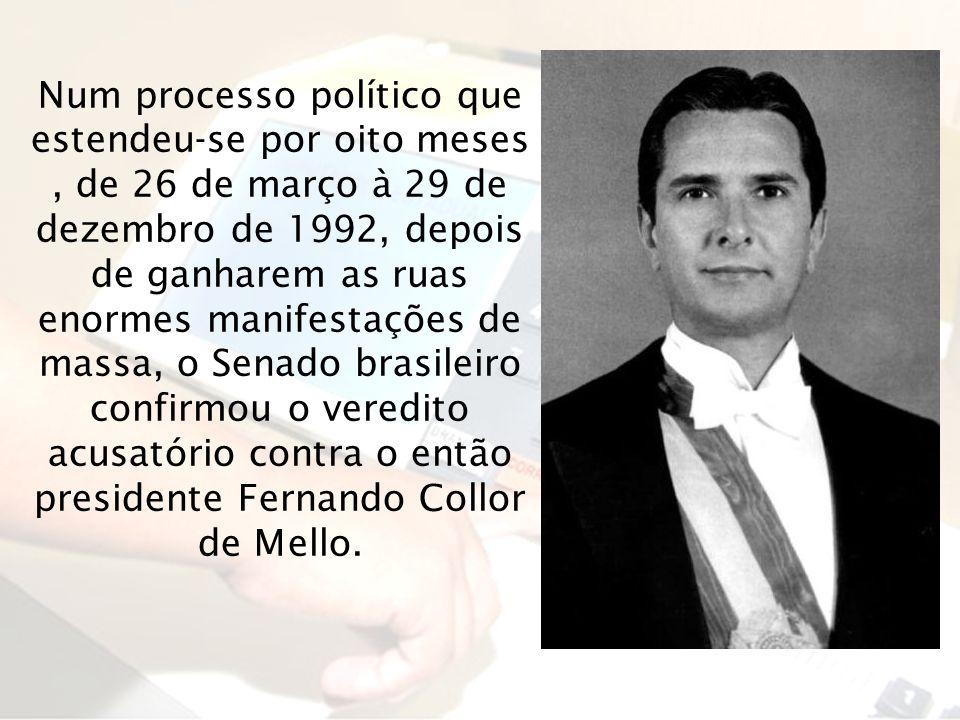 Num processo político que estendeu-se por oito meses , de 26 de março à 29 de dezembro de 1992, depois de ganharem as ruas enormes manifestações de massa, o Senado brasileiro confirmou o veredito acusatório contra o então presidente Fernando Collor de Mello.