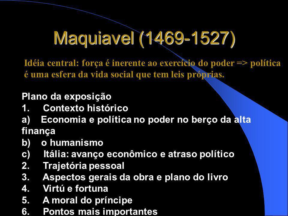 Maquiavel (1469-1527)Idéia central: força é inerente ao exercício do poder => política é uma esfera da vida social que tem leis próprias.