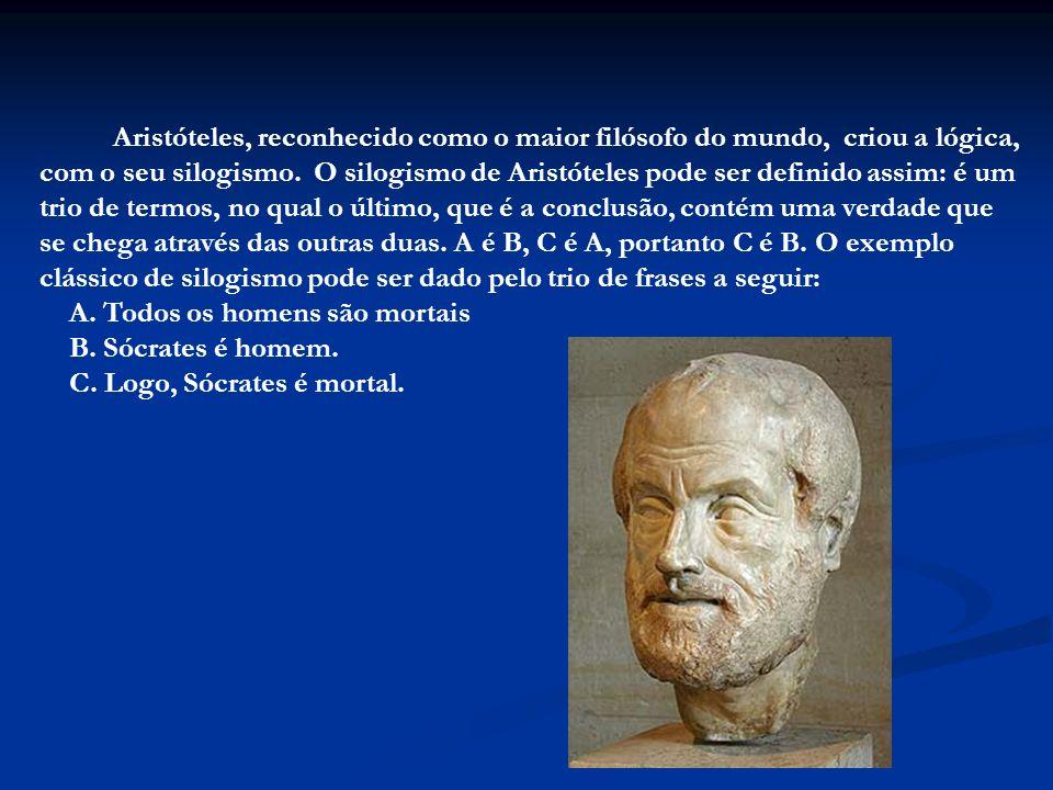 Aristóteles, reconhecido como o maior filósofo do mundo, criou a lógica, com o seu silogismo. O silogismo de Aristóteles pode ser definido assim: é um trio de termos, no qual o último, que é a conclusão, contém uma verdade que se chega através das outras duas.