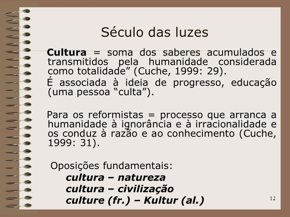 Século das luzes Cultura = soma dos saberes acumulados e transmitidos pela humanidade considerada como totalidade (Cuche, 1999: 29).