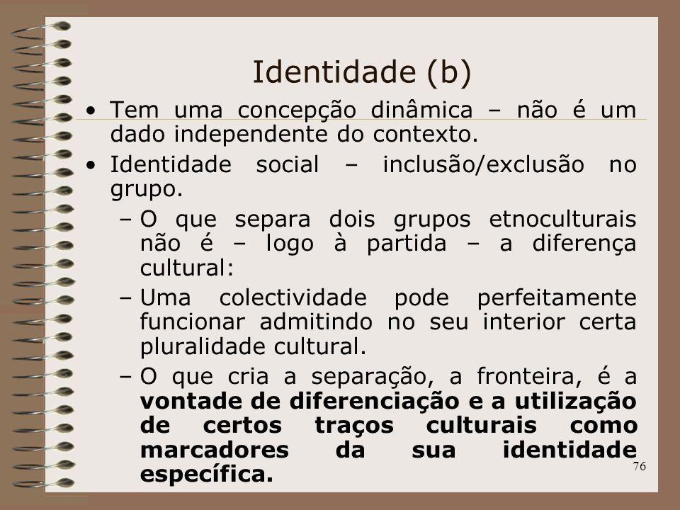 Identidade (b) Tem uma concepção dinâmica – não é um dado independente do contexto. Identidade social – inclusão/exclusão no grupo.