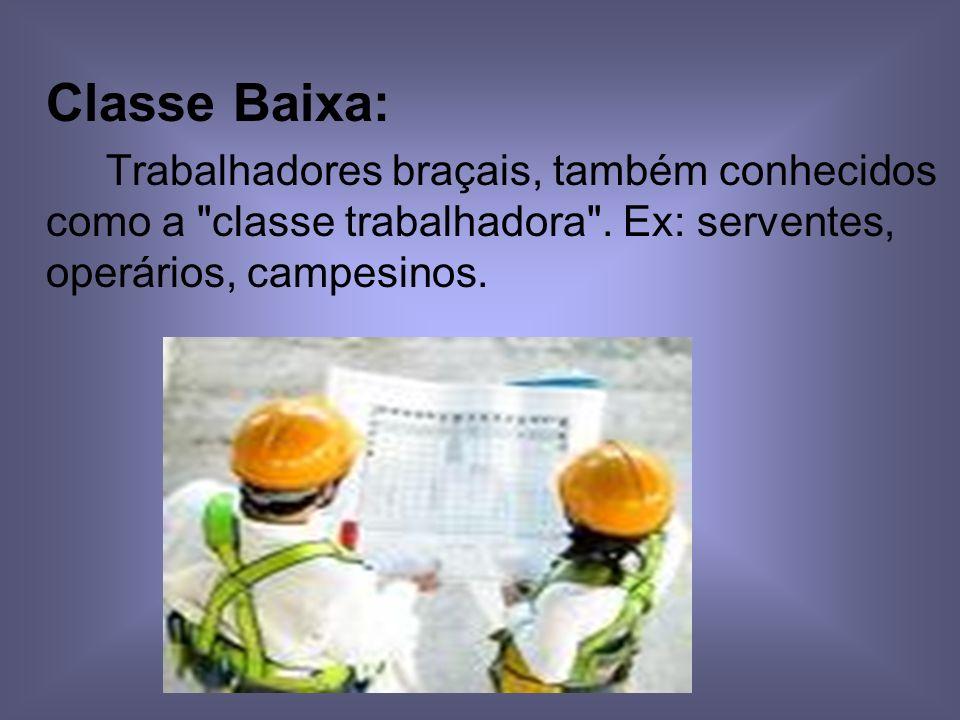 Classe Baixa: Trabalhadores braçais, também conhecidos como a classe trabalhadora .