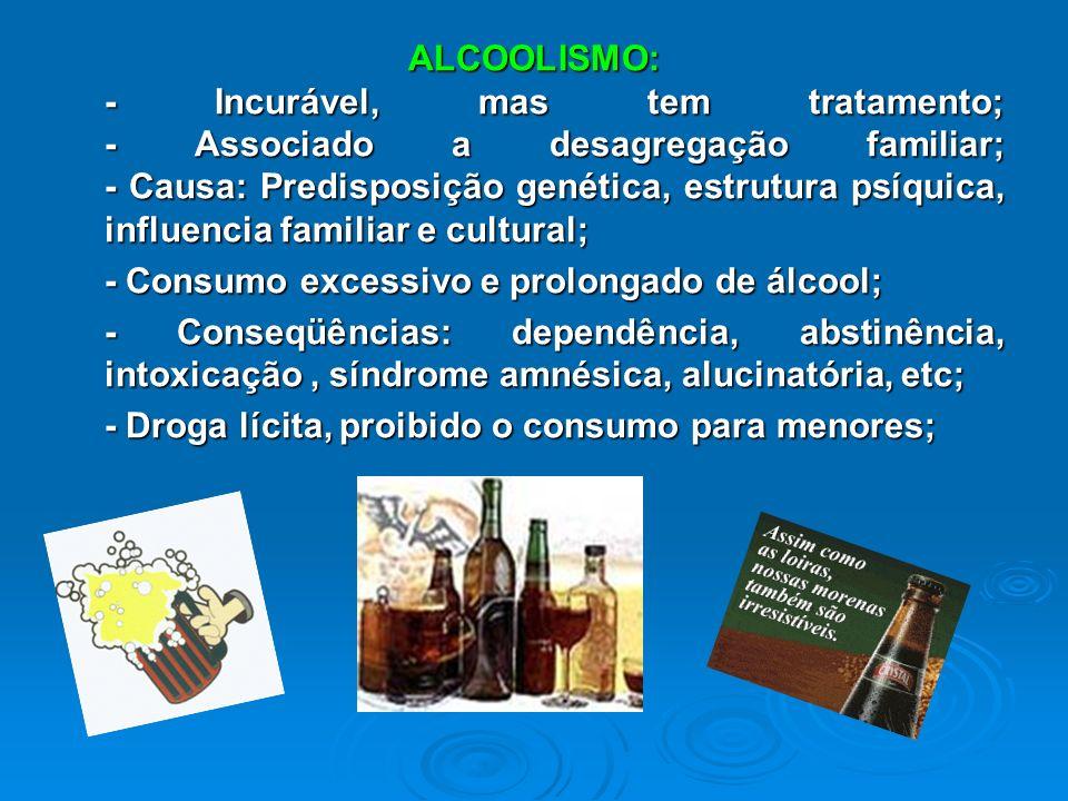 ALCOOLISMO: - Incurável, mas tem tratamento; - Associado a desagregação familiar; - Causa: Predisposição genética, estrutura psíquica, influencia familiar e cultural;