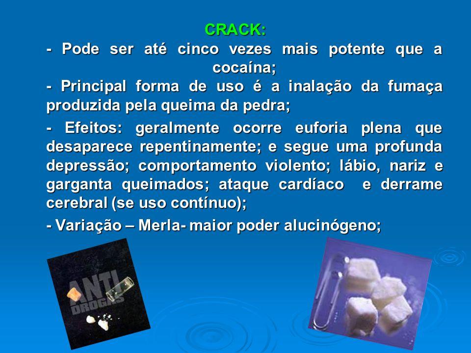 CRACK: - Pode ser até cinco vezes mais potente que a cocaína; - Principal forma de uso é a inalação da fumaça produzida pela queima da pedra;