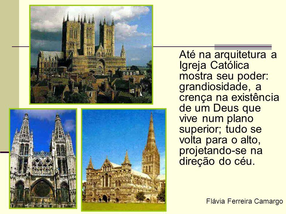 Até na arquitetura a Igreja Católica mostra seu poder: grandiosidade, a crença na existência de um Deus que vive num plano superior; tudo se volta para o alto, projetando-se na direção do céu.