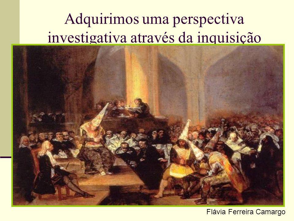 Adquirimos uma perspectiva investigativa através da inquisição