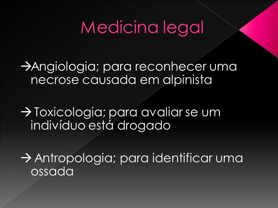 Medicina legal Angiologia; para reconhecer uma necrose causada em alpinista. Toxicologia; para avaliar se um indivíduo está drogado.