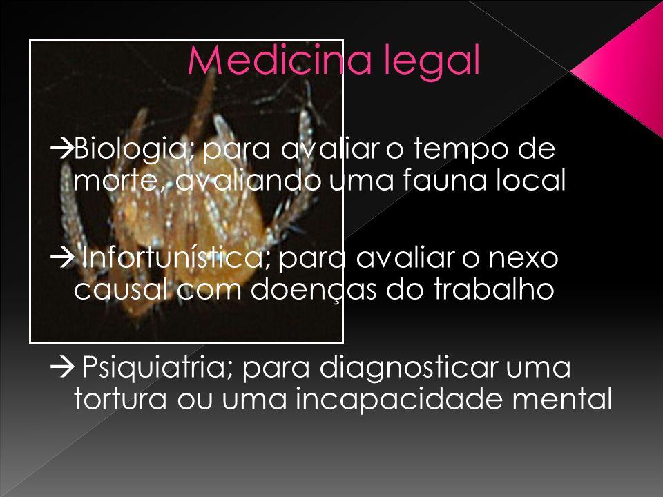 Medicina legalBiologia; para avaliar o tempo de morte, avaliando uma fauna local. Infortunística; para avaliar o nexo causal com doenças do trabalho.