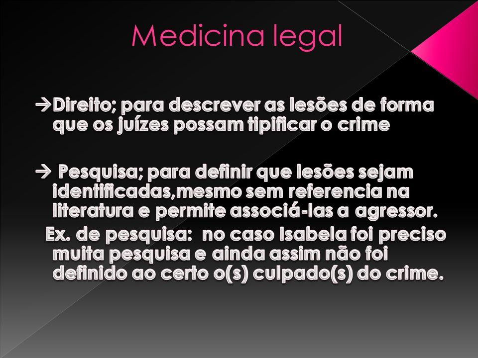 Medicina legal Direito; para descrever as lesões de forma que os juízes possam tipificar o crime.