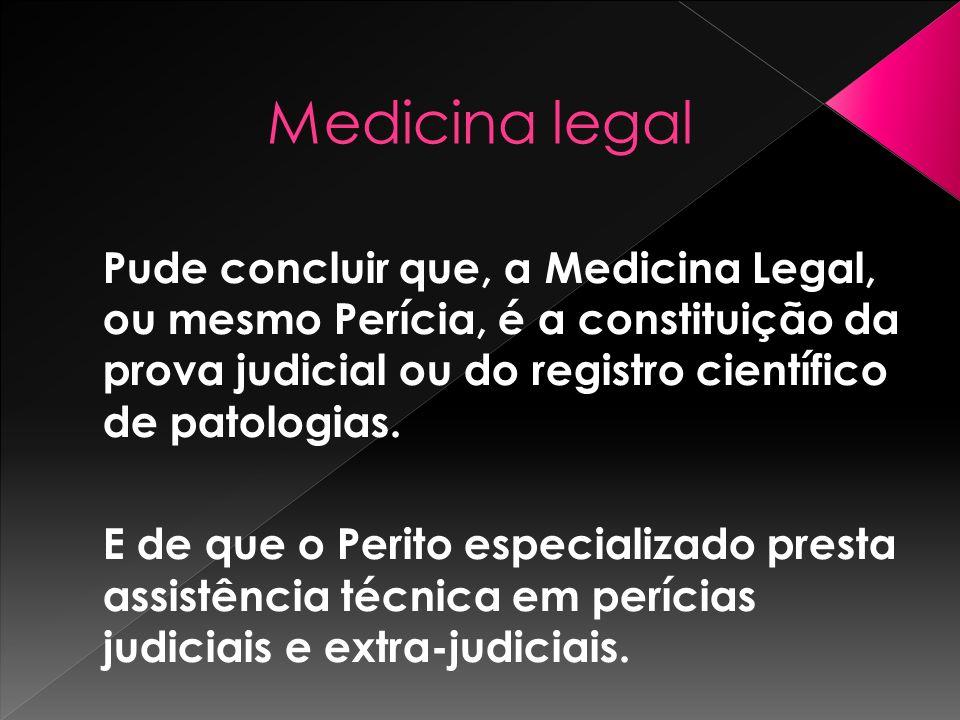 Medicina legalPude concluir que, a Medicina Legal, ou mesmo Perícia, é a constituição da prova judicial ou do registro científico de patologias.