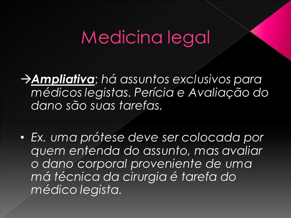 Medicina legal Ampliativa; há assuntos exclusivos para médicos legistas. Perícia e Avaliação do dano são suas tarefas.