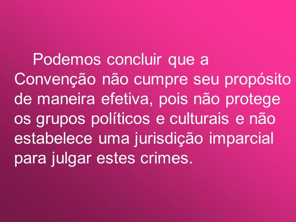 Podemos concluir que a Convenção não cumpre seu propósito de maneira efetiva, pois não protege os grupos políticos e culturais e não estabelece uma jurisdição imparcial para julgar estes crimes.