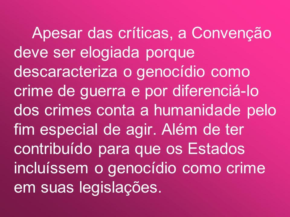 Apesar das críticas, a Convenção deve ser elogiada porque descaracteriza o genocídio como crime de guerra e por diferenciá-lo dos crimes conta a humanidade pelo fim especial de agir.