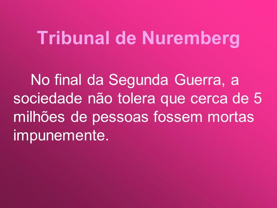 Tribunal de NurembergNo final da Segunda Guerra, a sociedade não tolera que cerca de 5 milhões de pessoas fossem mortas impunemente.