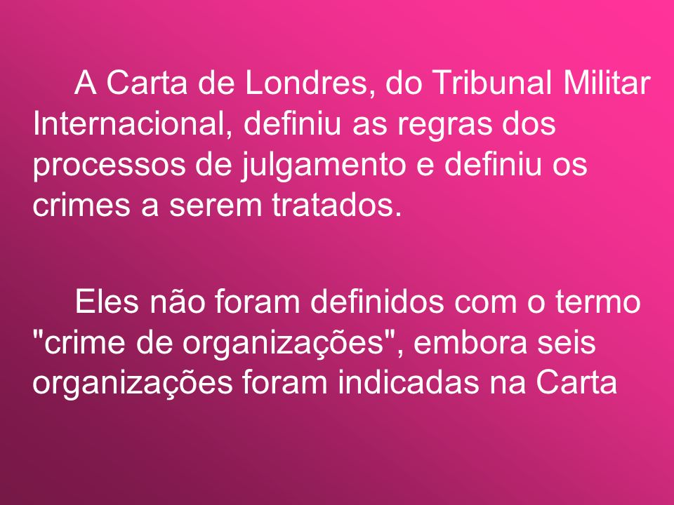 A Carta de Londres, do Tribunal Militar Internacional, definiu as regras dos processos de julgamento e definiu os crimes a serem tratados.