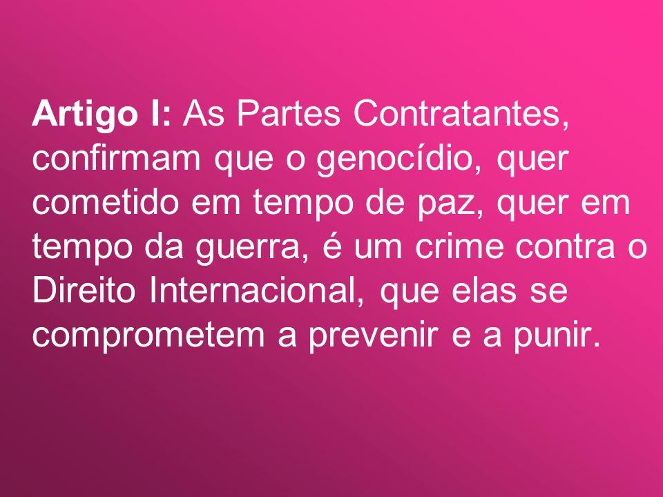 Artigo I: As Partes Contratantes, confirmam que o genocídio, quer cometido em tempo de paz, quer em tempo da guerra, é um crime contra o Direito Internacional, que elas se comprometem a prevenir e a punir.