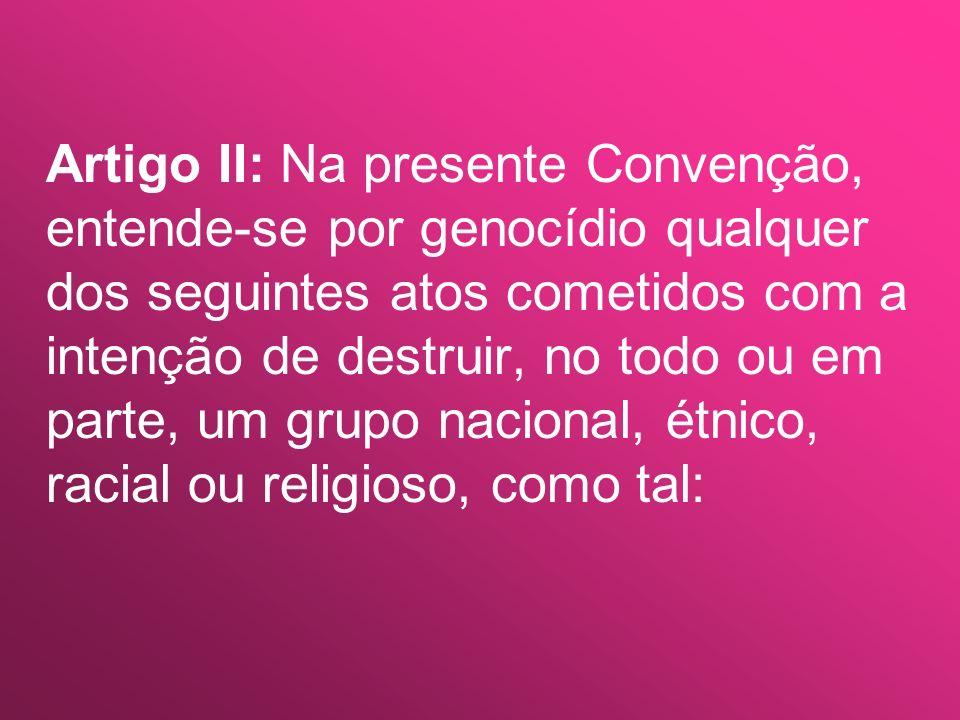 Artigo II: Na presente Convenção, entende-se por genocídio qualquer dos seguintes atos cometidos com a intenção de destruir, no todo ou em parte, um grupo nacional, étnico, racial ou religioso, como tal: