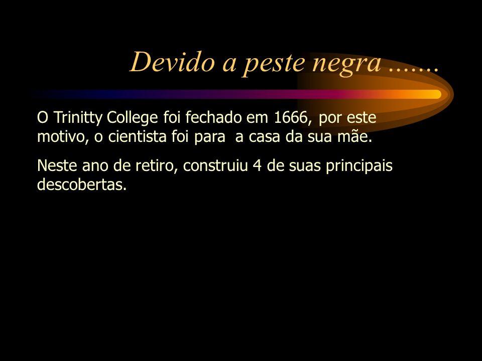 Devido a peste negra ....... O Trinitty College foi fechado em 1666, por este motivo, o cientista foi para a casa da sua mãe.