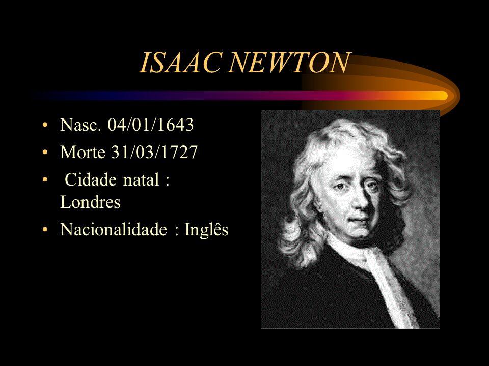 ISAAC NEWTON Nasc. 04/01/1643 Morte 31/03/1727 Cidade natal : Londres