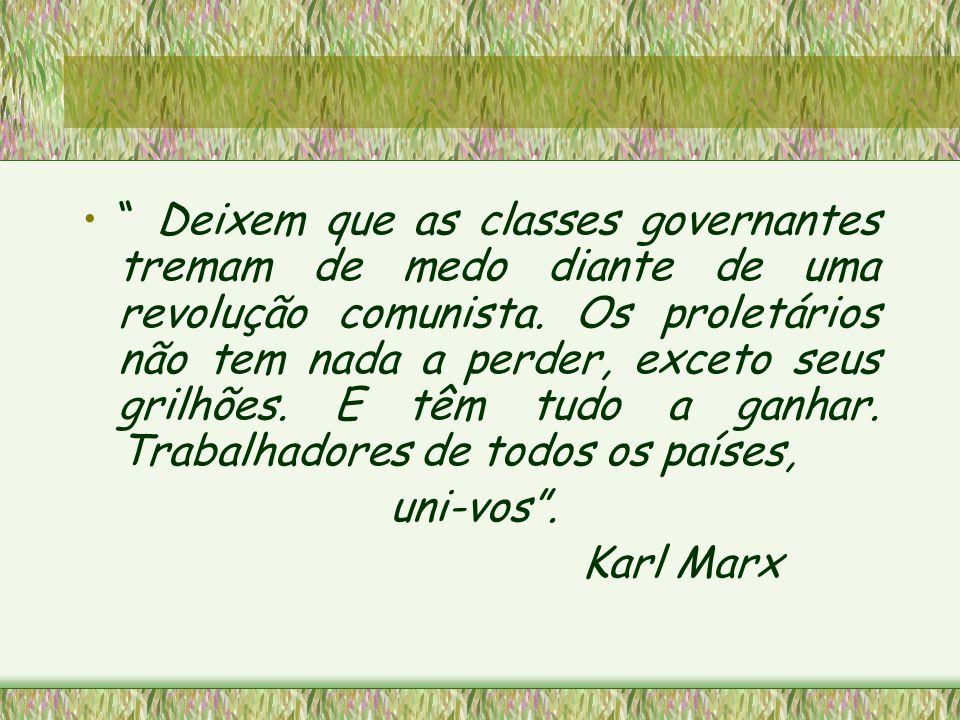 Deixem que as classes governantes tremam de medo diante de uma revolução comunista. Os proletários não tem nada a perder, exceto seus grilhões. E têm tudo a ganhar. Trabalhadores de todos os países,