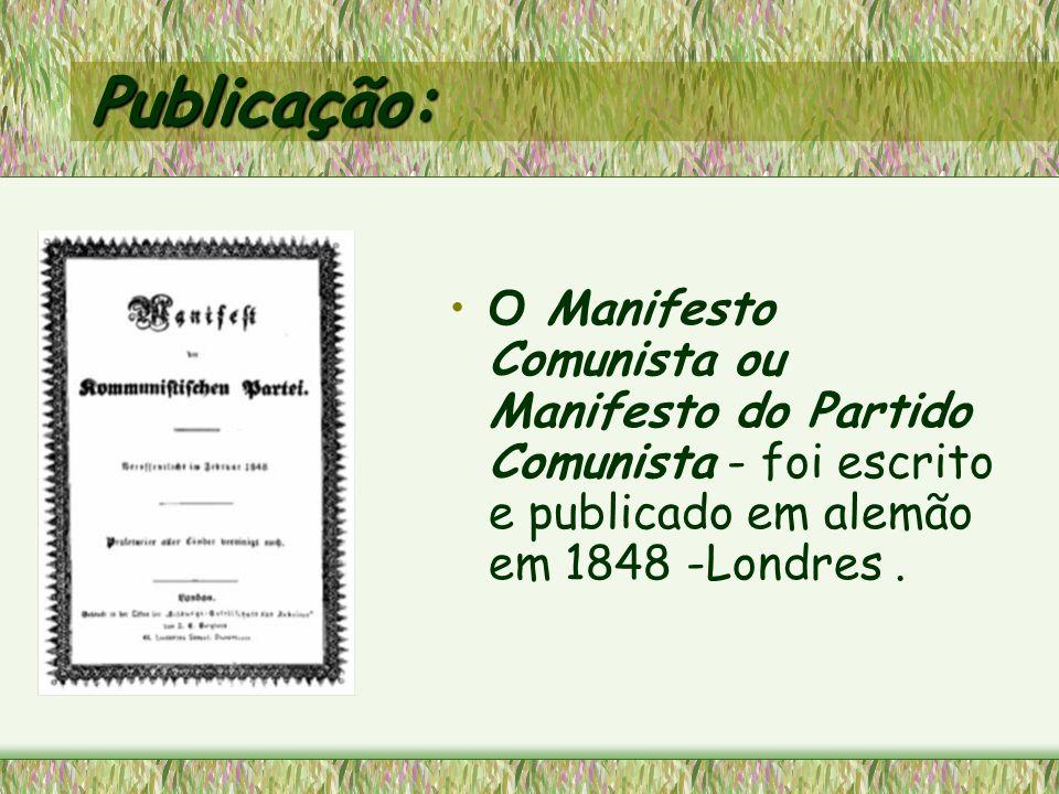 Publicação:O Manifesto Comunista ou Manifesto do Partido Comunista - foi escrito e publicado em alemão em 1848 -Londres .