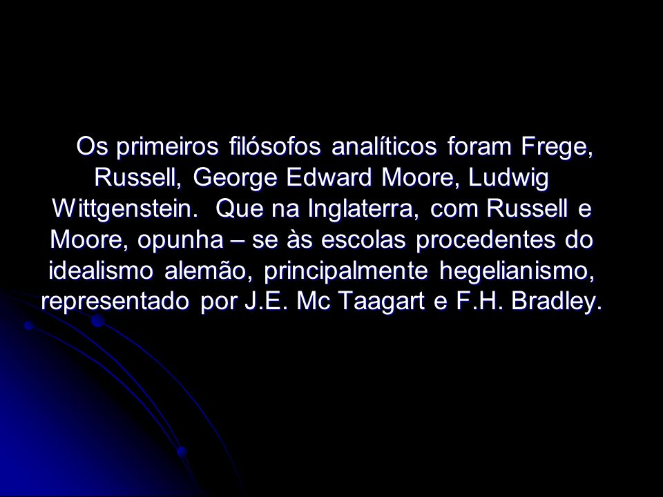 Os primeiros filósofos analíticos foram Frege, Russell, George Edward Moore, Ludwig Wittgenstein.