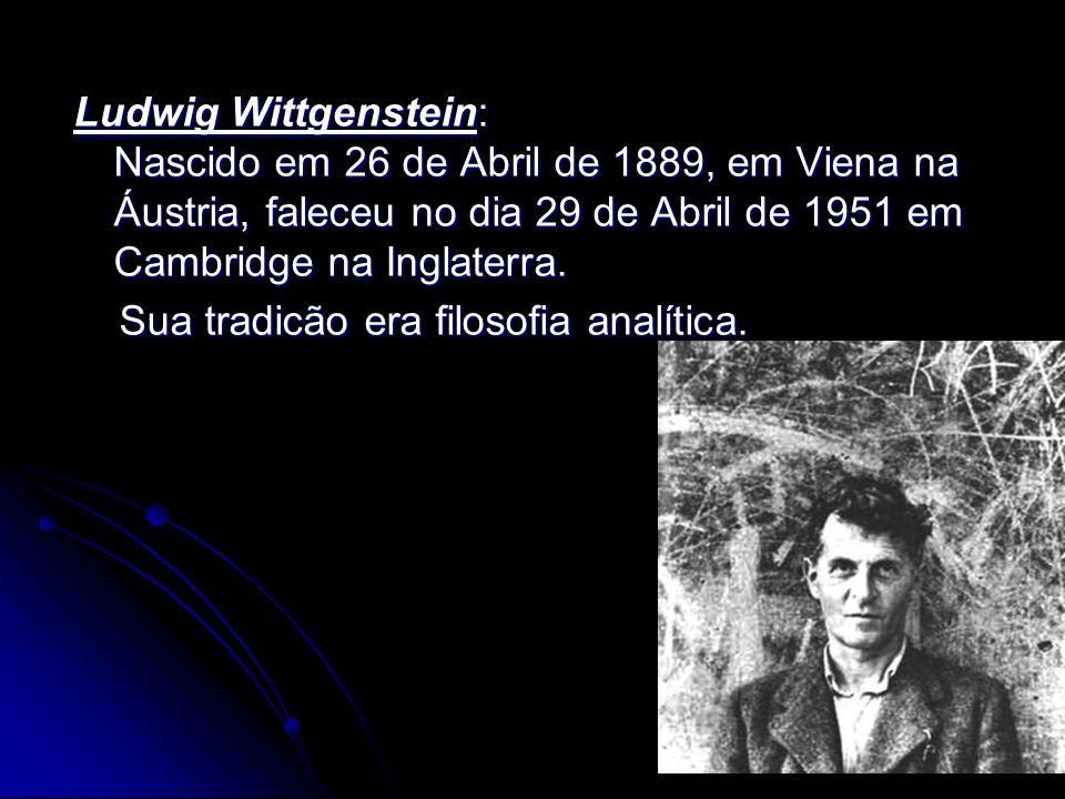Ludwig Wittgenstein: Nascido em 26 de Abril de 1889, em Viena na Áustria, faleceu no dia 29 de Abril de 1951 em Cambridge na Inglaterra.