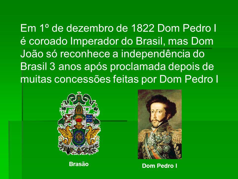 Em 1º de dezembro de 1822 Dom Pedro I é coroado Imperador do Brasil, mas Dom João só reconhece a independência do Brasil 3 anos após proclamada depois de muitas concessões feitas por Dom Pedro I