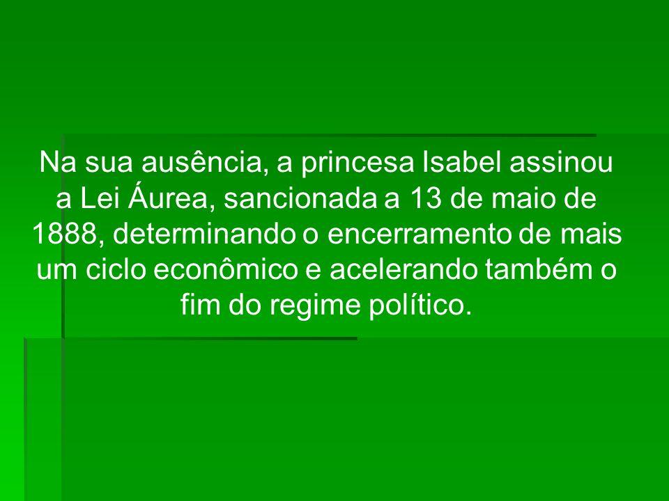 Na sua ausência, a princesa Isabel assinou a Lei Áurea, sancionada a 13 de maio de 1888, determinando o encerramento de mais um ciclo econômico e acelerando também o fim do regime político.