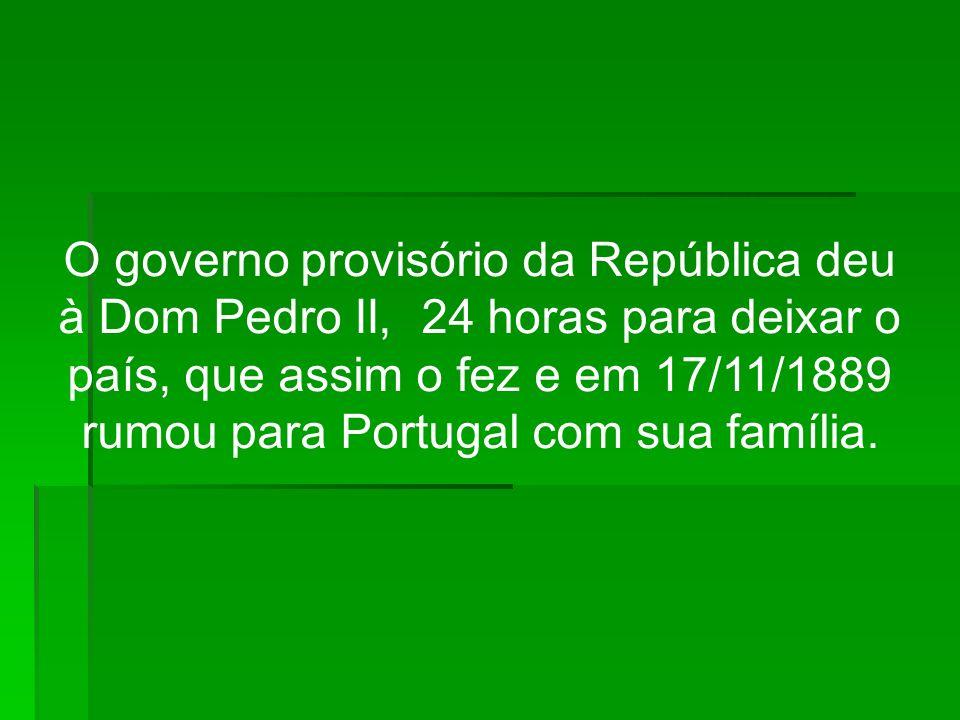O governo provisório da República deu à Dom Pedro II, 24 horas para deixar o país, que assim o fez e em 17/11/1889 rumou para Portugal com sua família.