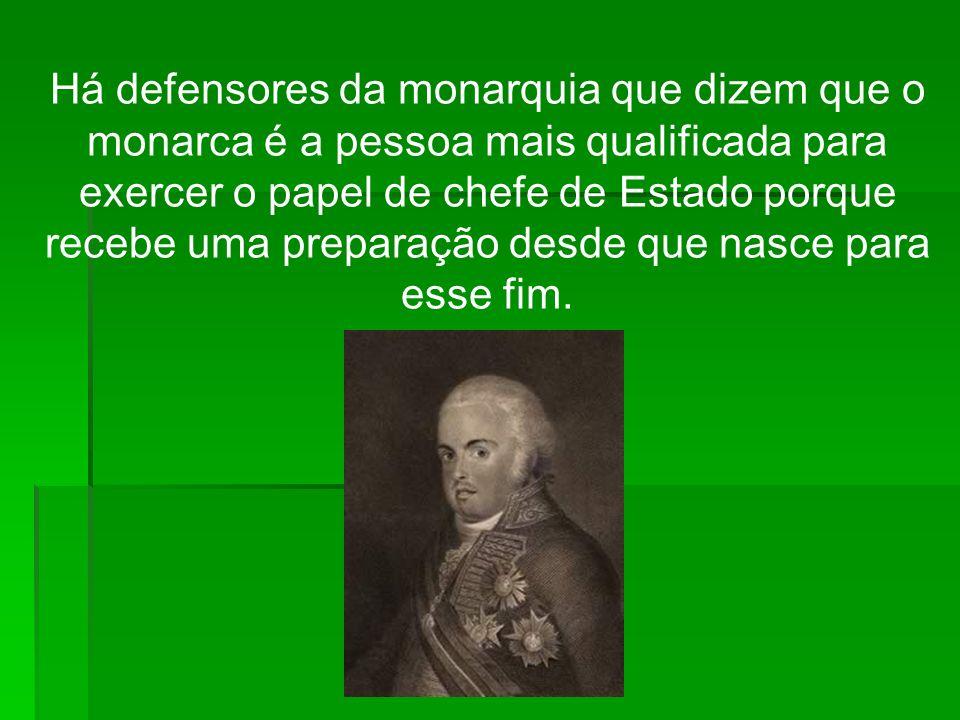 Há defensores da monarquia que dizem que o monarca é a pessoa mais qualificada para exercer o papel de chefe de Estado porque recebe uma preparação desde que nasce para esse fim.
