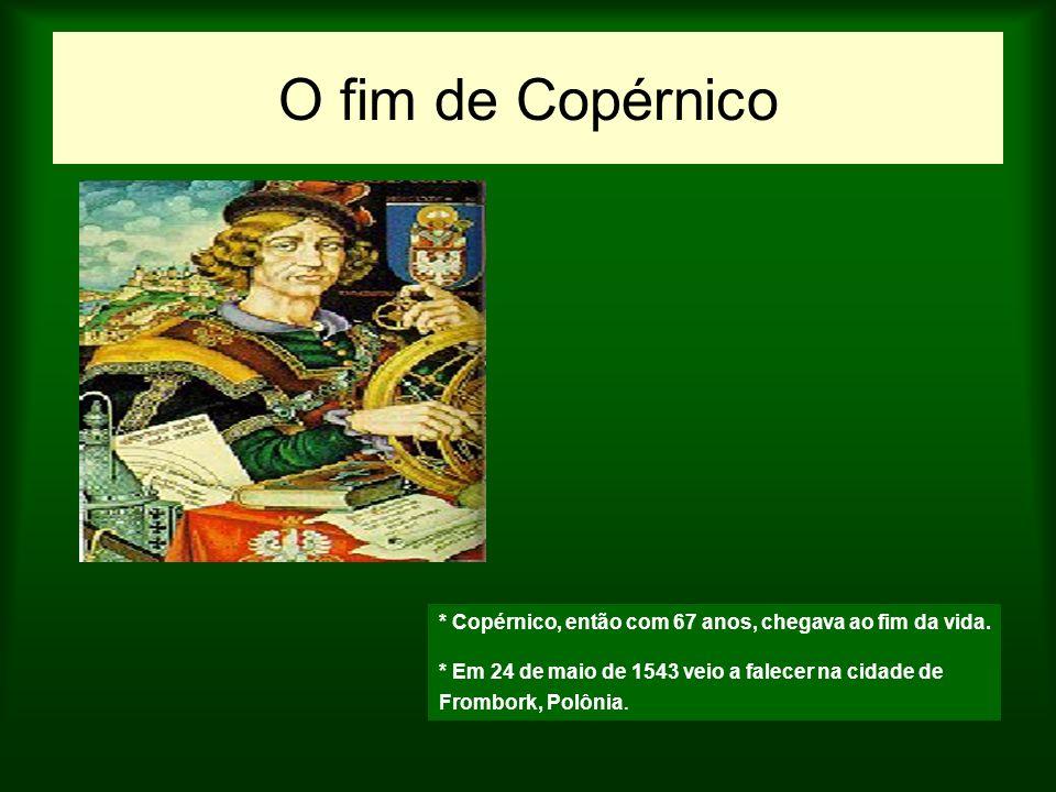 O fim de Copérnico * Copérnico, então com 67 anos, chegava ao fim da vida. * Em 24 de maio de 1543 veio a falecer na cidade de.