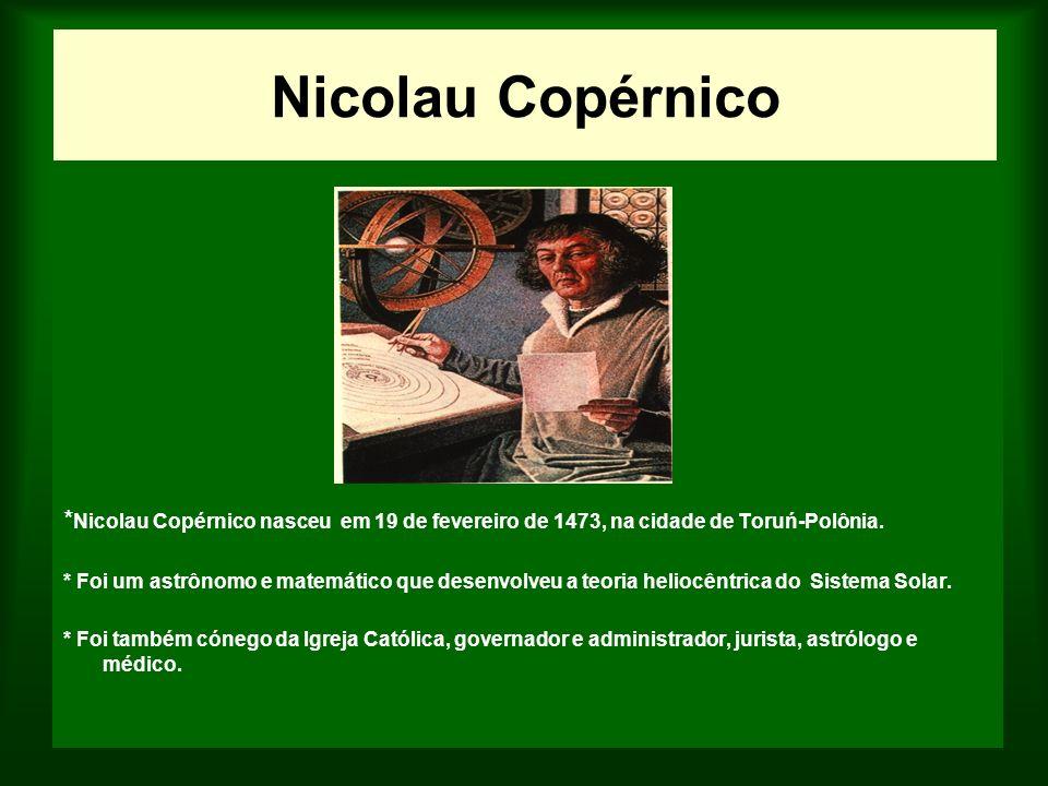 Nicolau Copérnico *Nicolau Copérnico nasceu em 19 de fevereiro de 1473, na cidade de Toruń-Polônia.